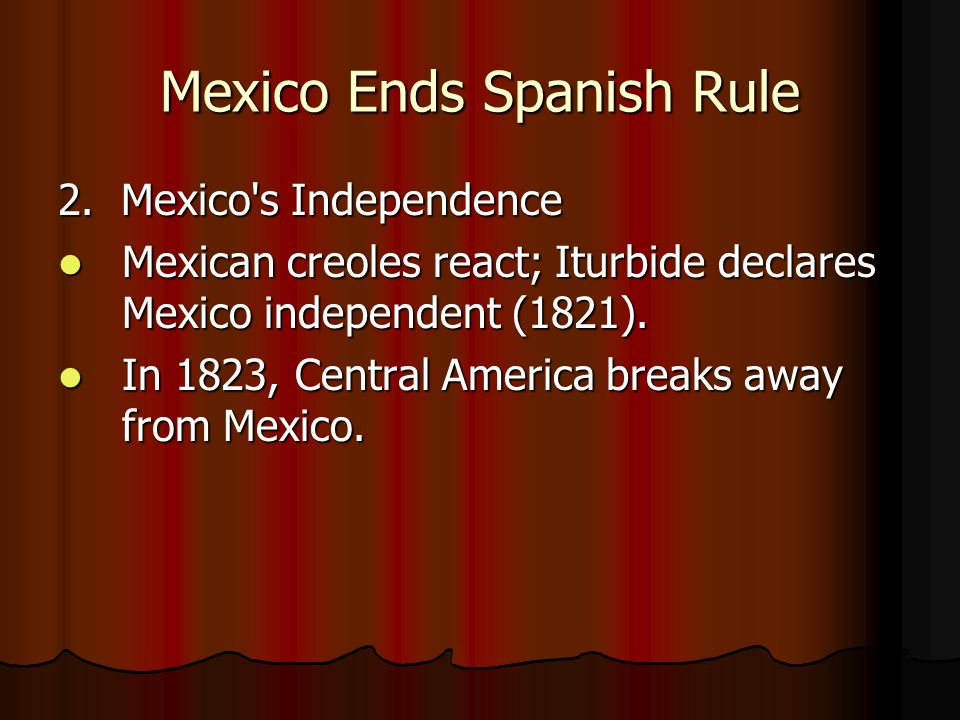 Mexico Ends Spanish Rule 2. Mexico's Independence Mexican creoles react; Iturbide declares Mexico independent (1821). Mexican creoles react; Iturbide