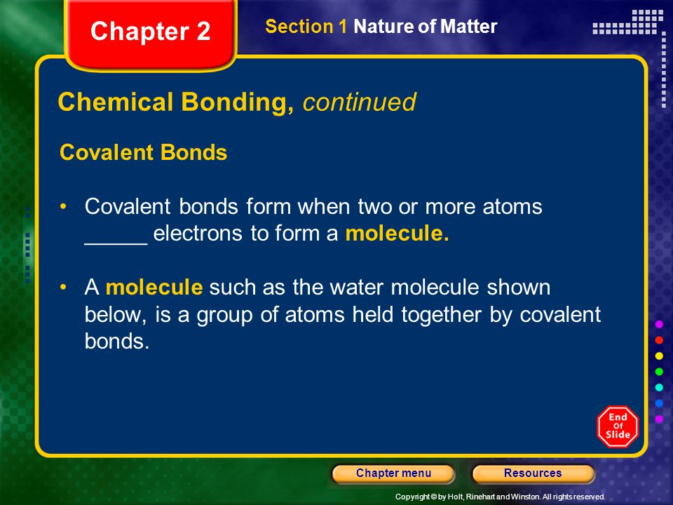 Copyright © by Holt, Rinehart and Winston. All rights reserved. ResourcesChapter menu Chemical Bonding, continued Covalent Bonds Covalent bonds form w