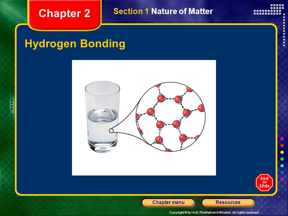 Copyright © by Holt, Rinehart and Winston. All rights reserved. ResourcesChapter menu Chemical Bonding, continued Hydrogen Bonds Water molecules are a