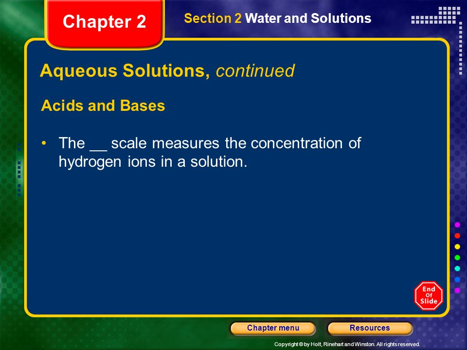 Copyright © by Holt, Rinehart and Winston. All rights reserved. ResourcesChapter menu Aqueous Solutions, continued Acids and Bases The pH scale measur