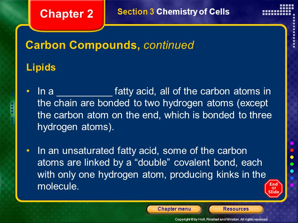 Copyright © by Holt, Rinehart and Winston. All rights reserved. ResourcesChapter menu Carbon Compounds, continued Lipids In a saturated fatty acid, al