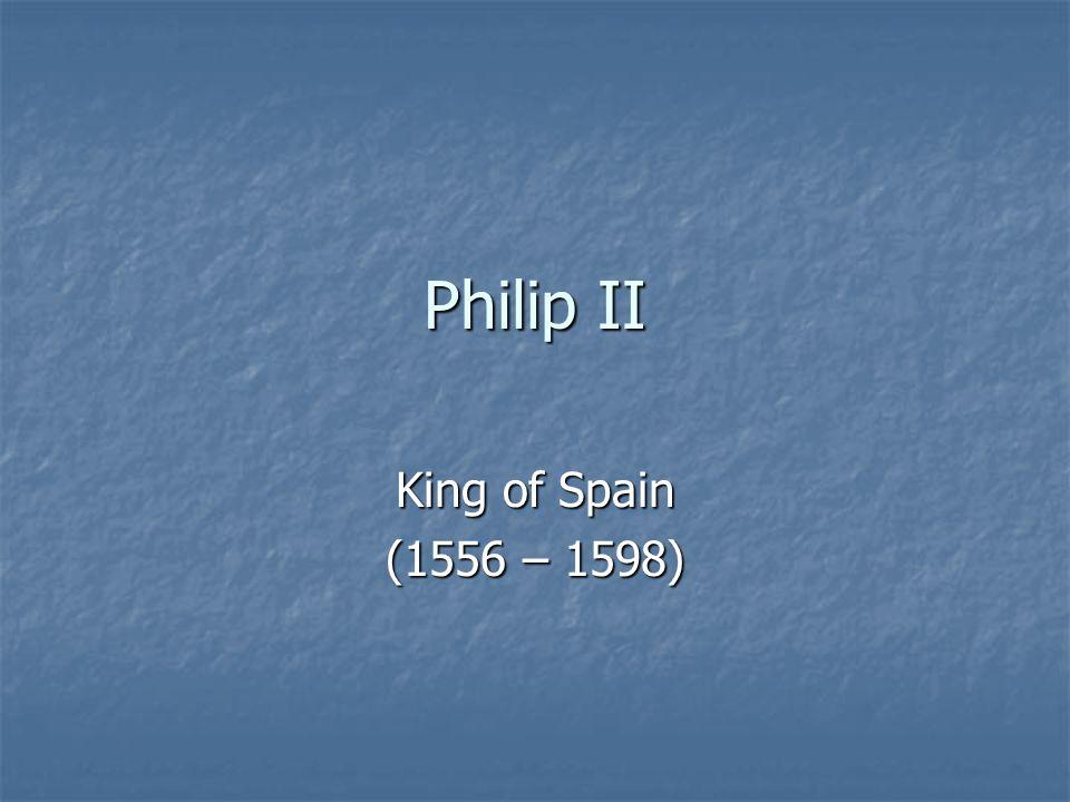 Philip II King of Spain (1556 – 1598)