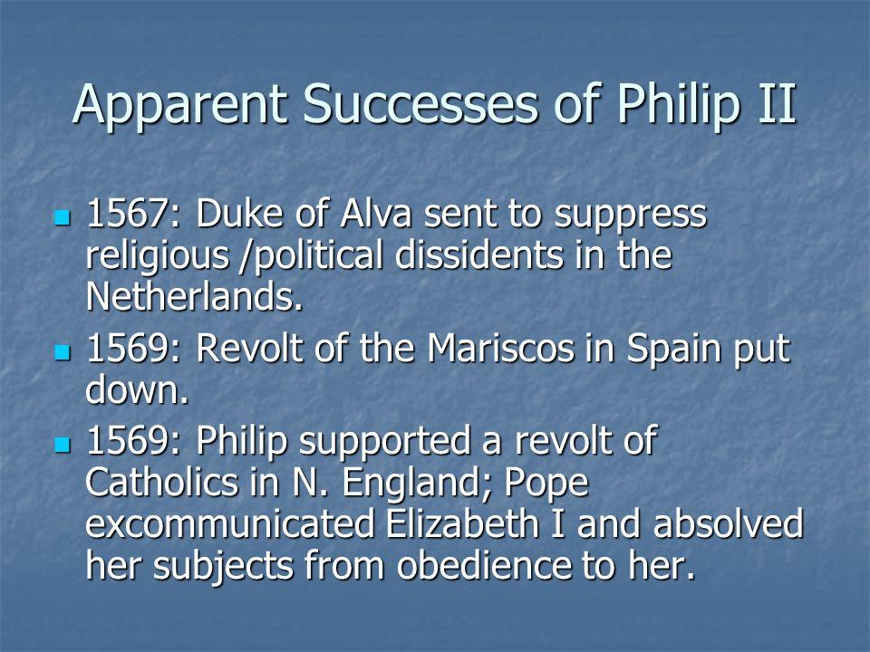 Apparent Successes of Philip II 1567: Duke of Alva sent to suppress religious /political dissidents in the Netherlands. 1567: Duke of Alva sent to sup