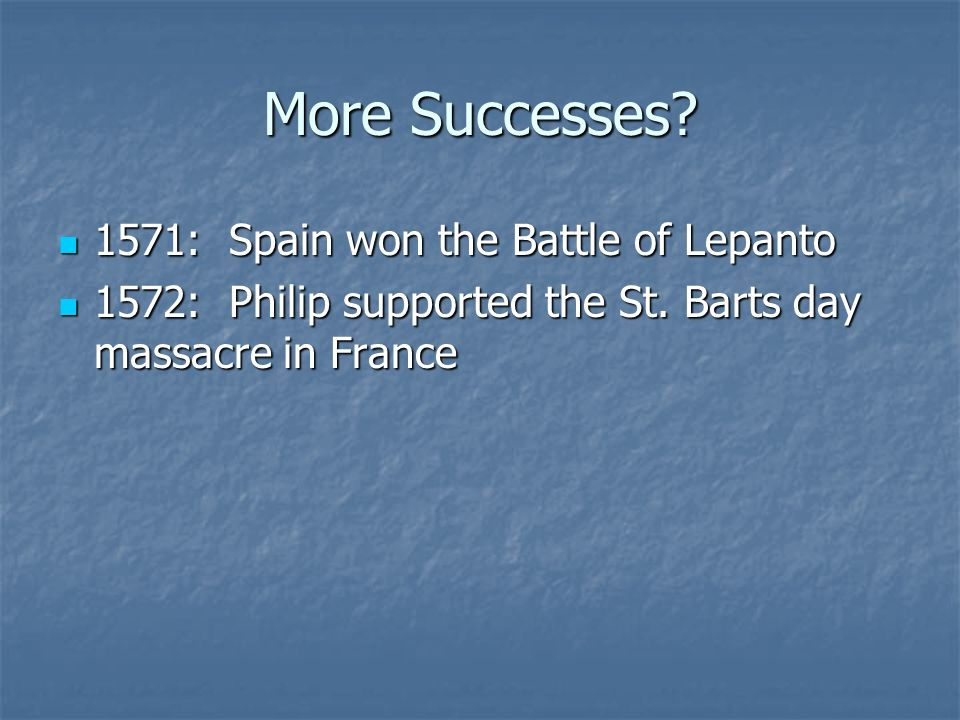 More Successes? 1571: Spain won the Battle of Lepanto 1571: Spain won the Battle of Lepanto 1572: Philip supported the St. Barts day massacre in Franc