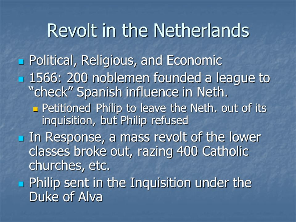 Revolt in the Netherlands Political, Religious, and Economic Political, Religious, and Economic 1566: 200 noblemen founded a league to check Spanish i