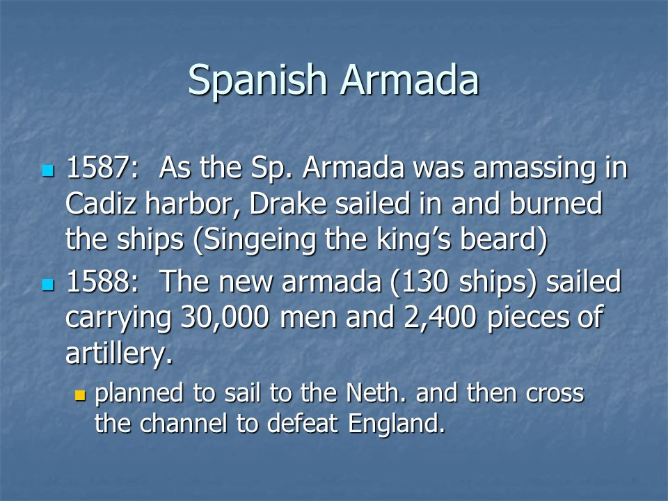 Spanish Armada 1587: As the Sp. Armada was amassing in Cadiz harbor, Drake sailed in and burned the ships (Singeing the kings beard) 1587: As the Sp.