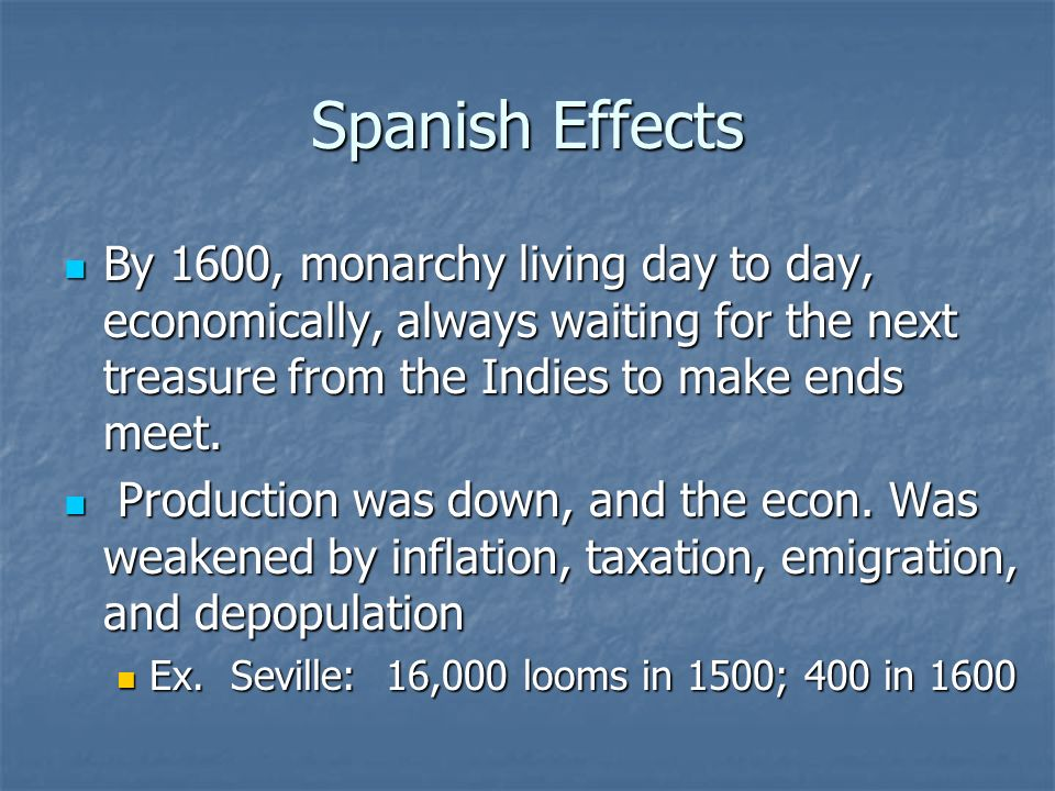 Spanish Effects By 1600, monarchy living day to day, economically, always waiting for the next treasure from the Indies to make ends meet. By 1600, mo