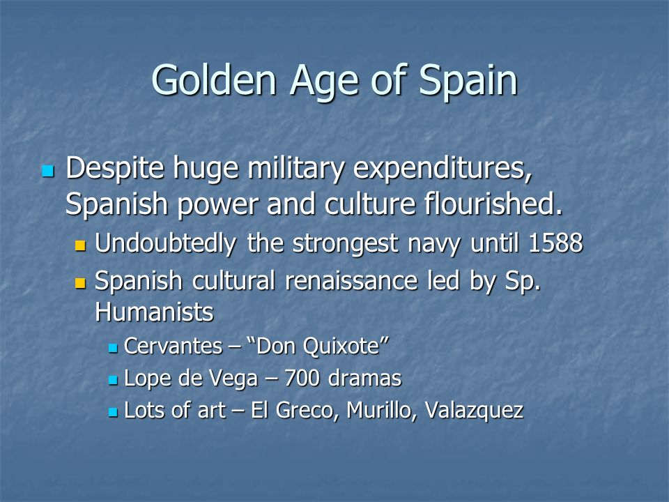 Golden Age of Spain Despite huge military expenditures, Spanish power and culture flourished. Despite huge military expenditures, Spanish power and cu