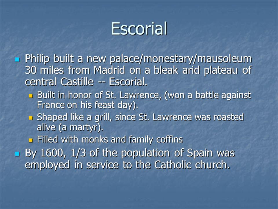 Escorial Philip built a new palace/monestary/mausoleum 30 miles from Madrid on a bleak arid plateau of central Castille -- Escorial. Philip built a ne