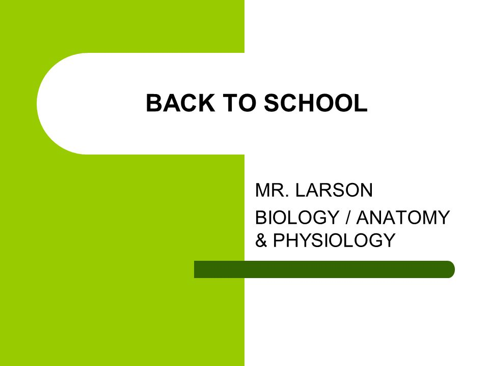 BACK TO SCHOOL MR. LARSON BIOLOGY / ANATOMY & PHYSIOLOGY