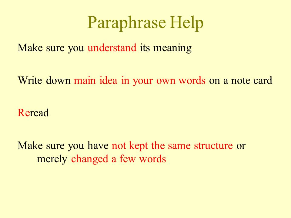 How to paraphrase It is more than simply rewording the original material -Use synonyms: Synonym.comSynonym.com -Exact words used -- put in quotes -Sentence structure should be yours LINKS FOR HELP: OWLOWL OWL Paraphrasing