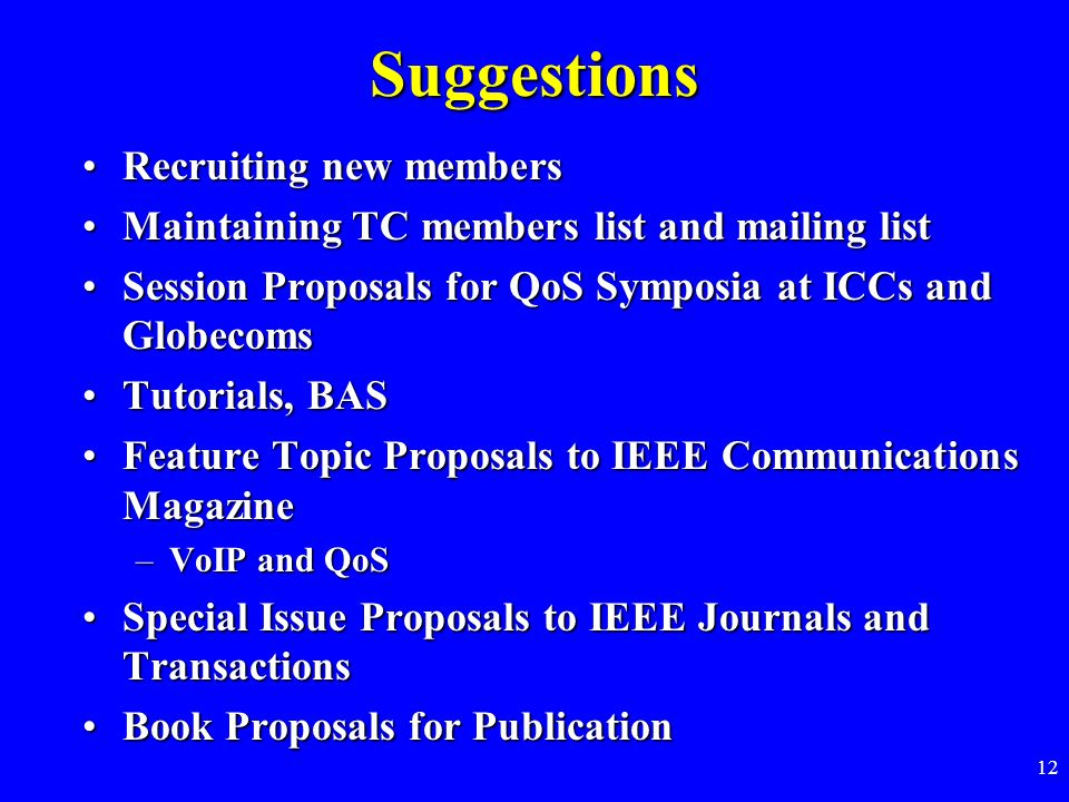 12 Suggestions Recruiting new membersRecruiting new members Maintaining TC members list and mailing listMaintaining TC members list and mailing list Session Proposals for QoS Symposia at ICCs and GlobecomsSession Proposals for QoS Symposia at ICCs and Globecoms Tutorials, BASTutorials, BAS Feature Topic Proposals to IEEE Communications MagazineFeature Topic Proposals to IEEE Communications Magazine –VoIP and QoS Special Issue Proposals to IEEE Journals and TransactionsSpecial Issue Proposals to IEEE Journals and Transactions Book Proposals for PublicationBook Proposals for Publication