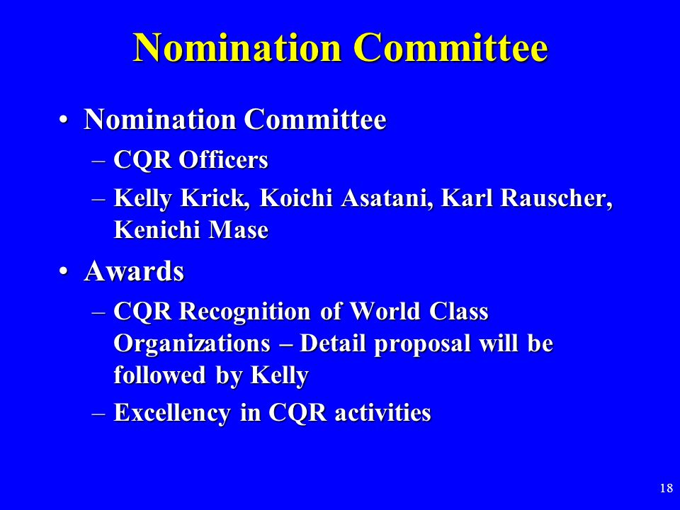 18 Nomination Committee Nomination CommitteeNomination Committee –CQR Officers –Kelly Krick, Koichi Asatani, Karl Rauscher, Kenichi Mase AwardsAwards –CQR Recognition of World Class Organizations – Detail proposal will be followed by Kelly –Excellency in CQR activities