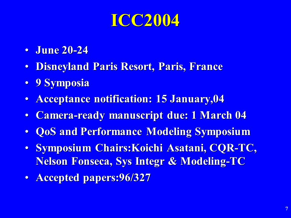 7 ICC2004 June 20-24June 20-24 Disneyland Paris Resort, Paris, FranceDisneyland Paris Resort, Paris, France 9 Symposia9 Symposia Acceptance notification: 15 January,04Acceptance notification: 15 January,04 Camera-ready manuscript due: 1 March 04Camera-ready manuscript due: 1 March 04 QoS and Performance Modeling SymposiumQoS and Performance Modeling Symposium Symposium Chairs:Koichi Asatani, CQR-TC, Nelson Fonseca, Sys Integr & Modeling-TCSymposium Chairs:Koichi Asatani, CQR-TC, Nelson Fonseca, Sys Integr & Modeling-TC Accepted papers:96/327Accepted papers:96/327