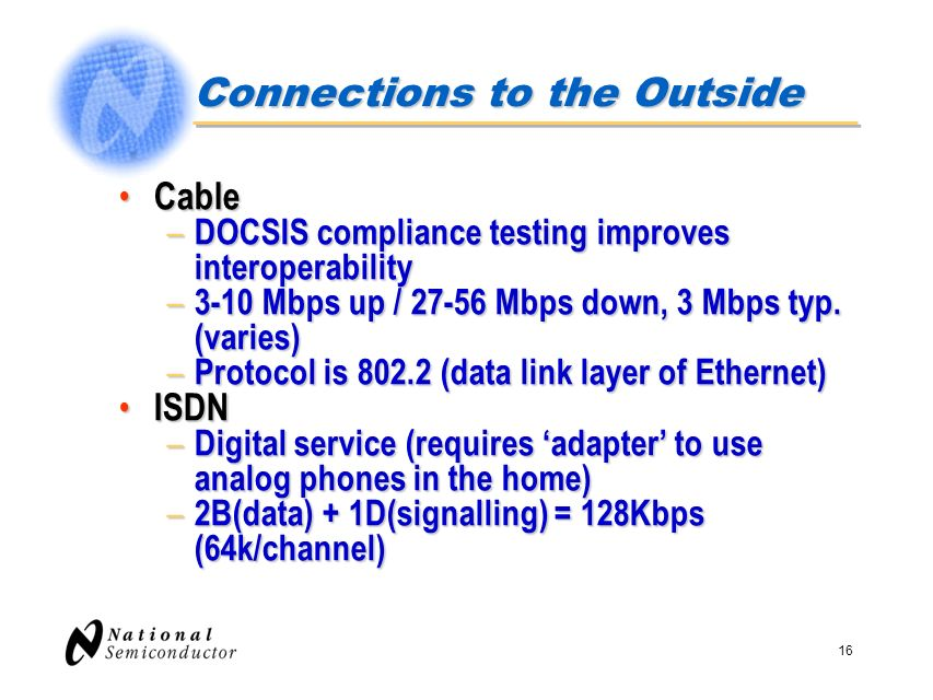 16 Connections to the Outside Cable Cable – DOCSIS compliance testing improves interoperability – 3-10 Mbps up / 27-56 Mbps down, 3 Mbps typ. (varies)
