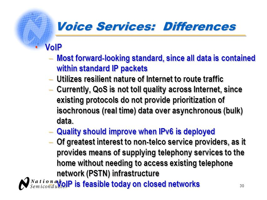 30 Voice Services: Differences VoIP VoIP – Most forward-looking standard, since all data is contained within standard IP packets – Utilizes resilient