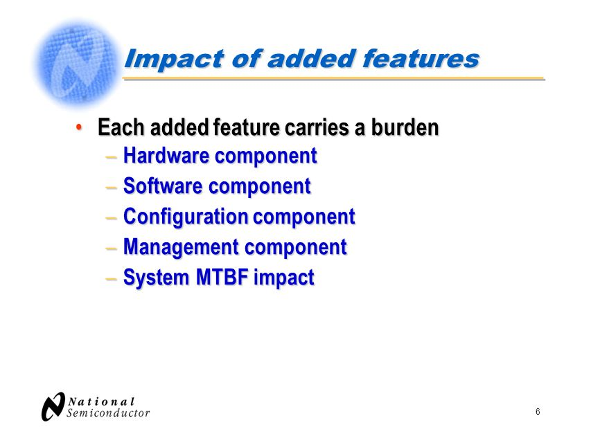 6 Impact of added features Each added feature carries a burden Each added feature carries a burden – Hardware component – Software component – Configu