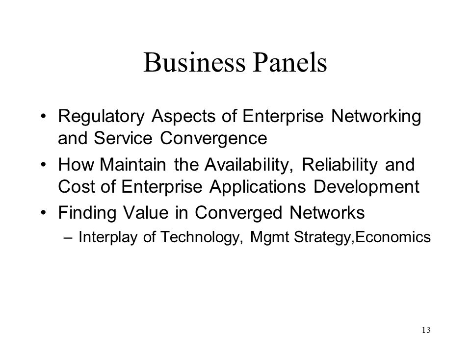 13 Business Panels Regulatory Aspects of Enterprise Networking and Service Convergence How Maintain the Availability, Reliability and Cost of Enterprise Applications Development Finding Value in Converged Networks –Interplay of Technology, Mgmt Strategy,Economics