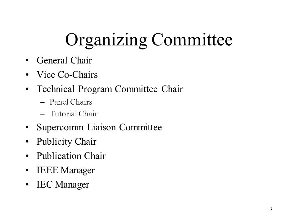 3 Organizing Committee General Chair Vice Co-Chairs Technical Program Committee Chair –Panel Chairs –Tutorial Chair Supercomm Liaison Committee Publicity Chair Publication Chair IEEE Manager IEC Manager