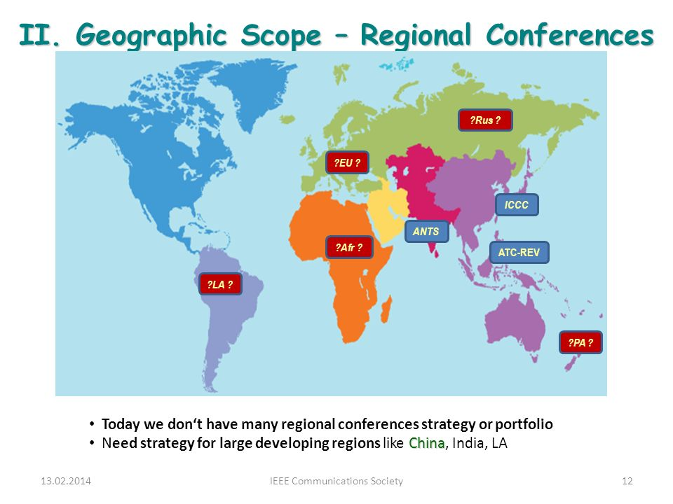 II. Geographic Scope – Regional Conferences 13.02.2014IEEE Communications Society12 ATC-REV ICCC ANTS ?EU ? ?LA ? ?Afr ? ?Rus ? ?PA ? Today we dont ha