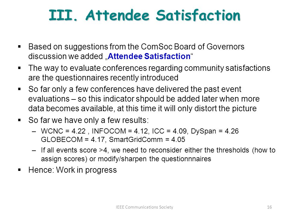 III. Attendee Satisfaction Based on suggestions from the ComSoc Board of Governors discussion we added Attendee Satisfaction The way to evaluate confe