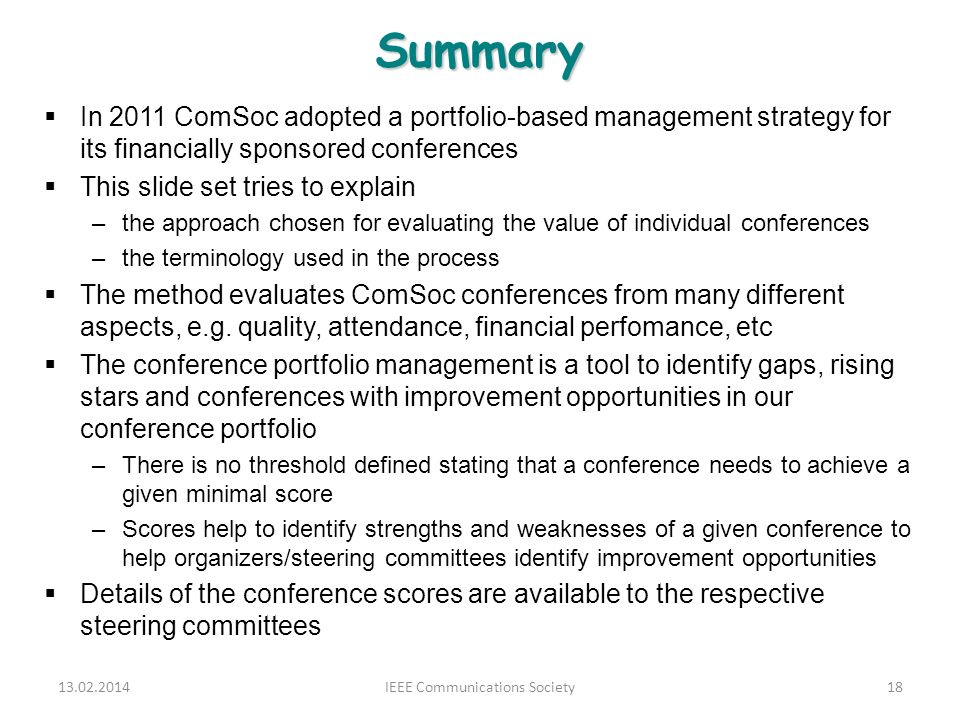 Summary In 2011 ComSoc adopted a portfolio-based management strategy for its financially sponsored conferences This slide set tries to explain –the approach chosen for evaluating the value of individual conferences –the terminology used in the process The method evaluates ComSoc conferences from many different aspects, e.g.