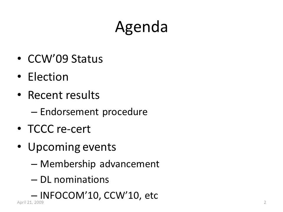 Agenda CCW09 Status Election Recent results – Endorsement procedure TCCC re-cert Upcoming events – Membership advancement – DL nominations – INFOCOM10, CCW10, etc April 21, 20092
