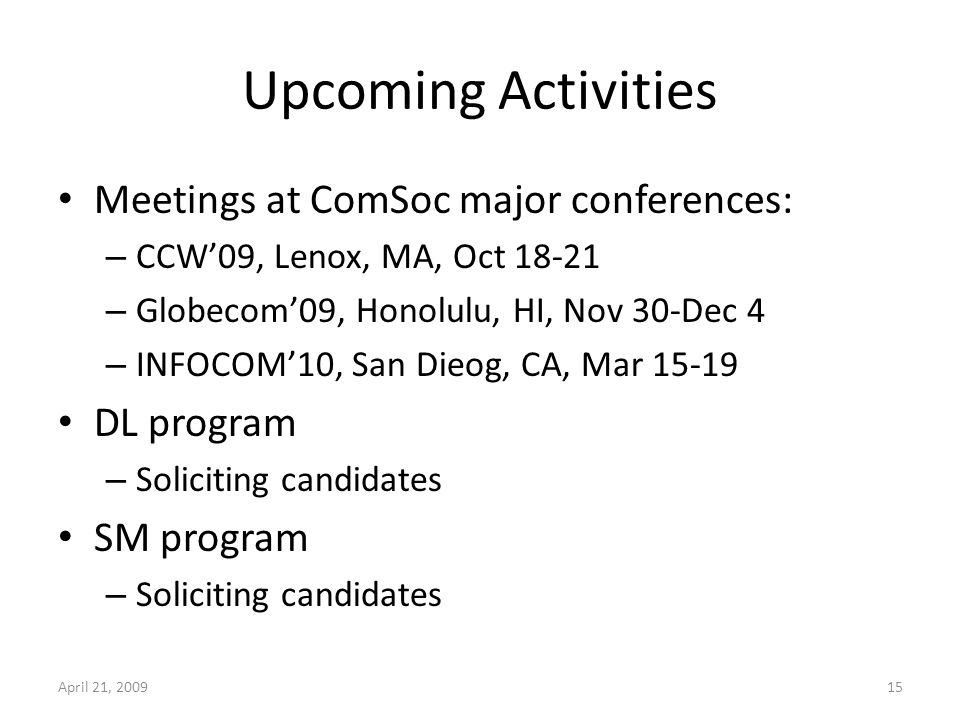 Upcoming Activities Meetings at ComSoc major conferences: – CCW09, Lenox, MA, Oct – Globecom09, Honolulu, HI, Nov 30-Dec 4 – INFOCOM10, San Dieog, CA, Mar DL program – Soliciting candidates SM program – Soliciting candidates April 21,