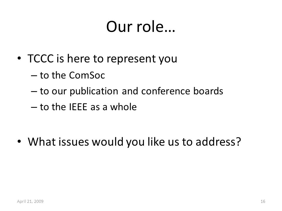 Our role… TCCC is here to represent you – to the ComSoc – to our publication and conference boards – to the IEEE as a whole What issues would you like us to address.