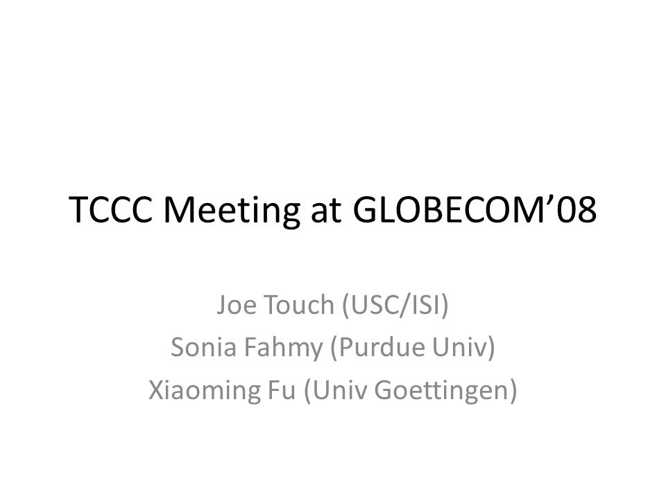 TCCC Meeting at GLOBECOM08 Joe Touch (USC/ISI) Sonia Fahmy (Purdue Univ) Xiaoming Fu (Univ Goettingen)