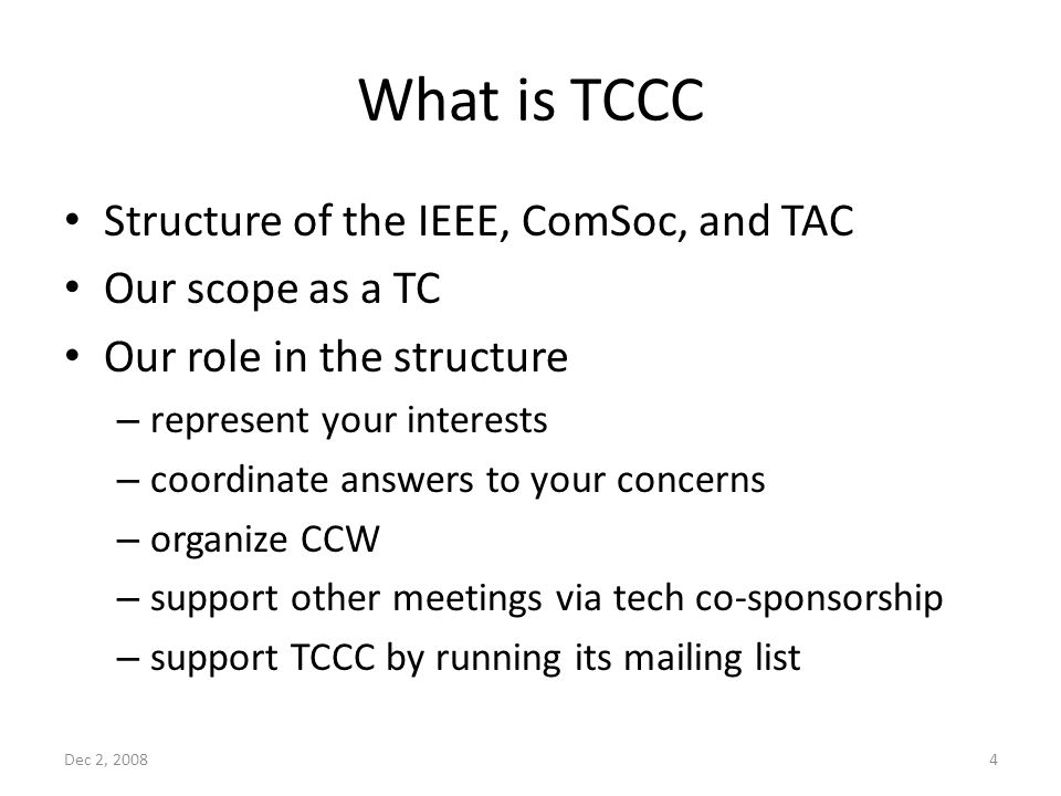 What is TCCC Structure of the IEEE, ComSoc, and TAC Our scope as a TC Our role in the structure – represent your interests – coordinate answers to your concerns – organize CCW – support other meetings via tech co-sponsorship – support TCCC by running its mailing list Dec 2, 20084