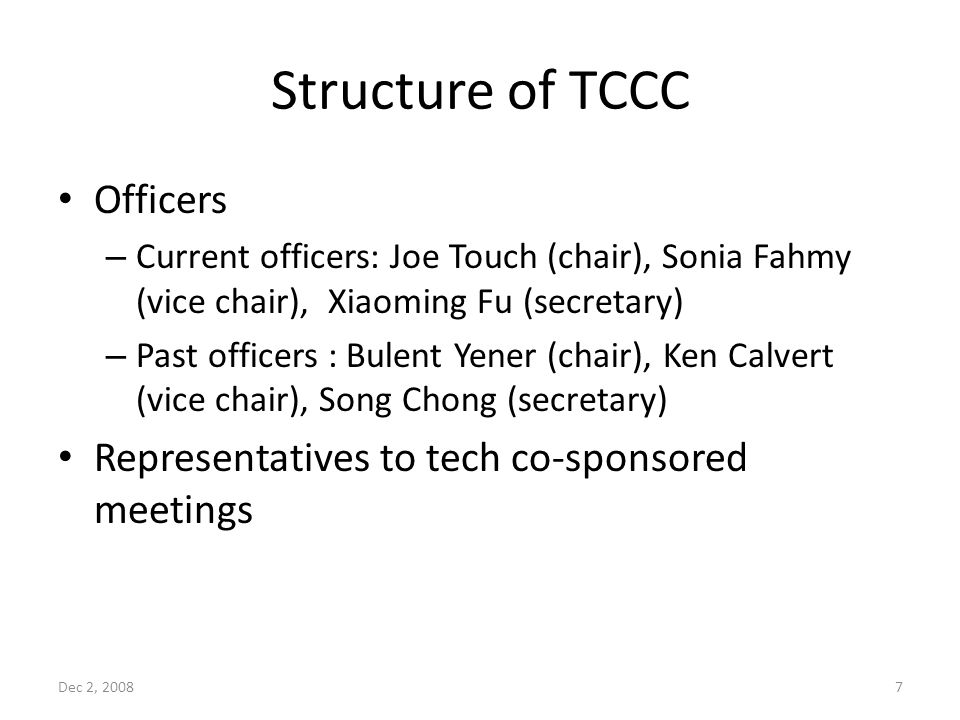 Structure of TCCC Officers – Current officers: Joe Touch (chair), Sonia Fahmy (vice chair), Xiaoming Fu (secretary) – Past officers : Bulent Yener (chair), Ken Calvert (vice chair), Song Chong (secretary) Representatives to tech co-sponsored meetings Dec 2, 20087