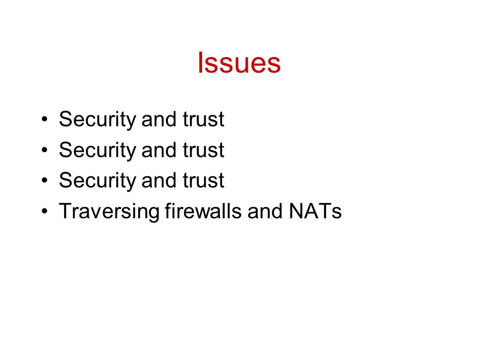 Issues Security and trust Traversing firewalls and NATs
