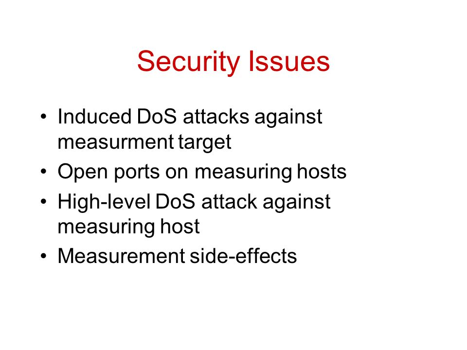 Security Issues Induced DoS attacks against measurment target Open ports on measuring hosts High-level DoS attack against measuring host Measurement side-effects