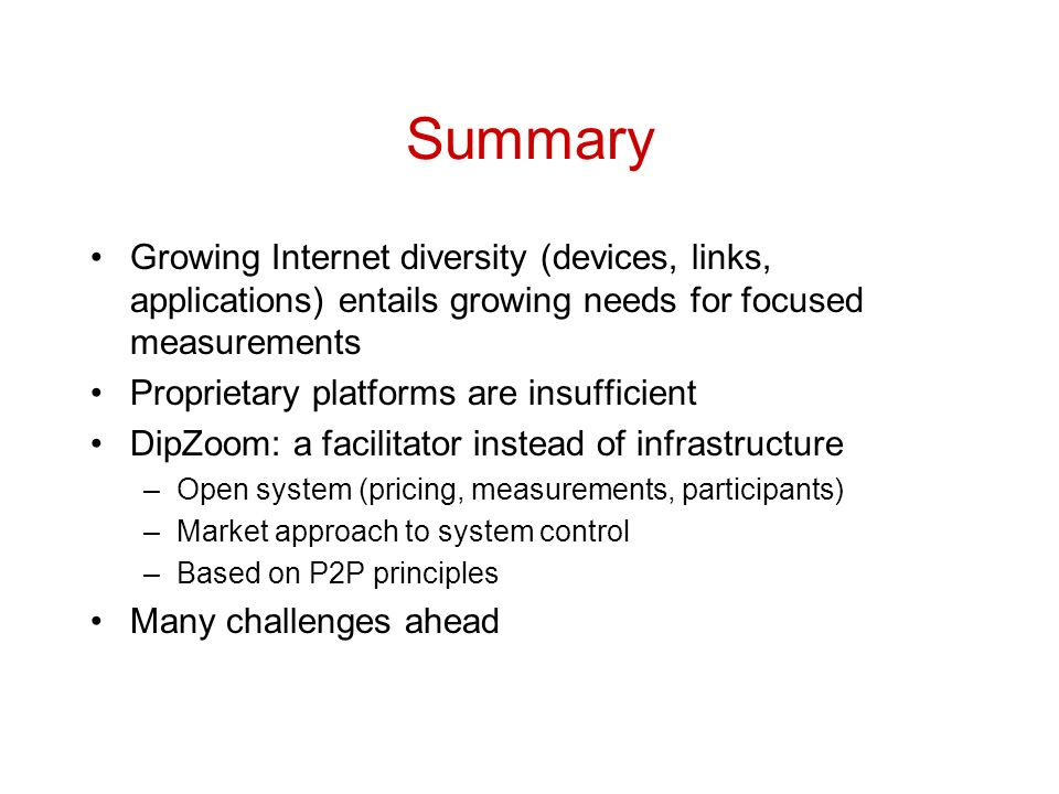 Summary Growing Internet diversity (devices, links, applications) entails growing needs for focused measurements Proprietary platforms are insufficient DipZoom: a facilitator instead of infrastructure –Open system (pricing, measurements, participants) –Market approach to system control –Based on P2P principles Many challenges ahead