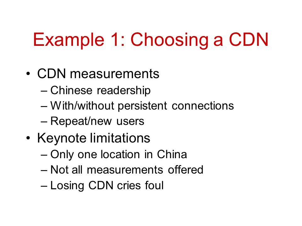 Example 1: Choosing a CDN CDN measurements –Chinese readership –With/without persistent connections –Repeat/new users Keynote limitations –Only one location in China –Not all measurements offered –Losing CDN cries foul