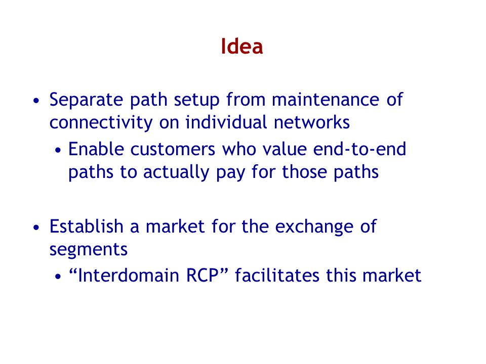 Idea Separate path setup from maintenance of connectivity on individual networks Enable customers who value end-to-end paths to actually pay for those paths Establish a market for the exchange of segments Interdomain RCP facilitates this market