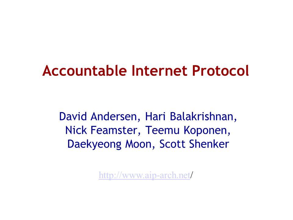 Accountable Internet Protocol David Andersen, Hari Balakrishnan, Nick Feamster, Teemu Koponen, Daekyeong Moon, Scott Shenker http://www.aip-arch.nethttp://www.aip-arch.net/
