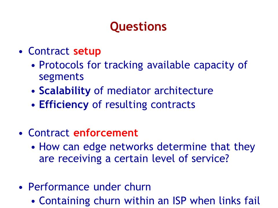 Questions Contract setup Protocols for tracking available capacity of segments Scalability of mediator architecture Efficiency of resulting contracts Contract enforcement How can edge networks determine that they are receiving a certain level of service.