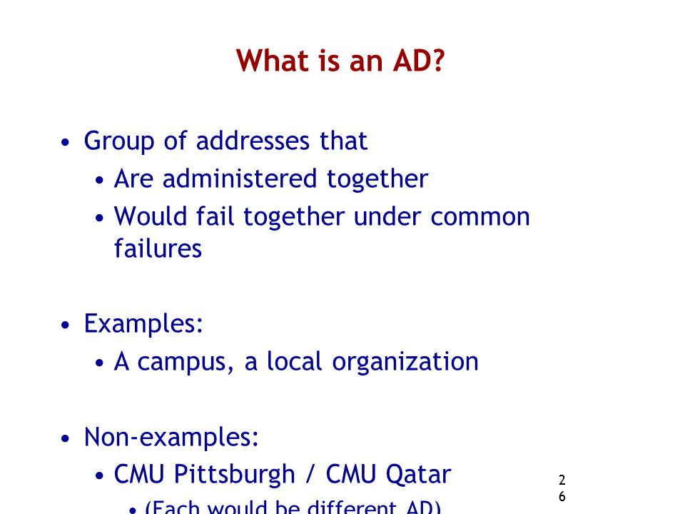 26 What is an AD? Group of addresses that Are administered together Would fail together under common failures Examples: A campus, a local organization