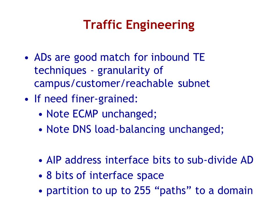 Traffic Engineering ADs are good match for inbound TE techniques - granularity of campus/customer/reachable subnet If need finer-grained: Note ECMP unchanged; Note DNS load-balancing unchanged; AIP address interface bits to sub-divide AD 8 bits of interface space partition to up to 255 paths to a domain
