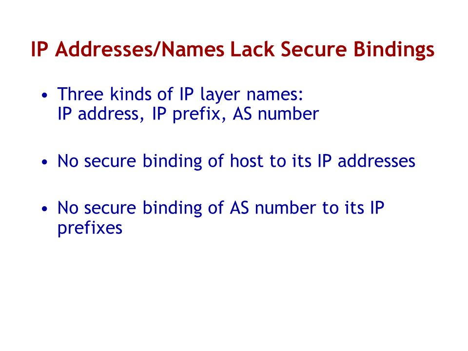 IP Addresses/Names Lack Secure Bindings Three kinds of IP layer names: IP address, IP prefix, AS number No secure binding of host to its IP addresses No secure binding of AS number to its IP prefixes