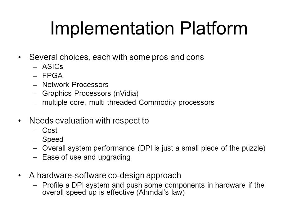 Implementation Platform Several choices, each with some pros and cons –ASICs –FPGA –Network Processors –Graphics Processors (nVidia) –multiple-core, multi-threaded Commodity processors Needs evaluation with respect to –Cost –Speed –Overall system performance (DPI is just a small piece of the puzzle) –Ease of use and upgrading A hardware-software co-design approach –Profile a DPI system and push some components in hardware if the overall speed up is effective (Ahmdals law)