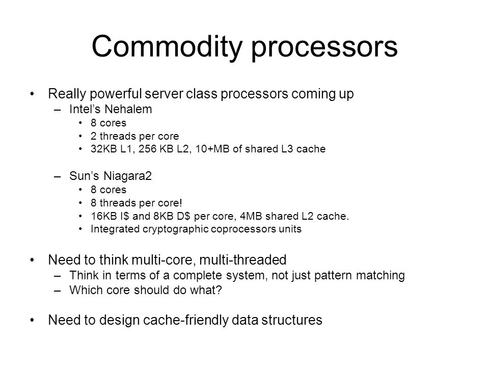 Commodity processors Really powerful server class processors coming up –Intels Nehalem 8 cores 2 threads per core 32KB L1, 256 KB L2, 10+MB of shared L3 cache –Suns Niagara2 8 cores 8 threads per core.