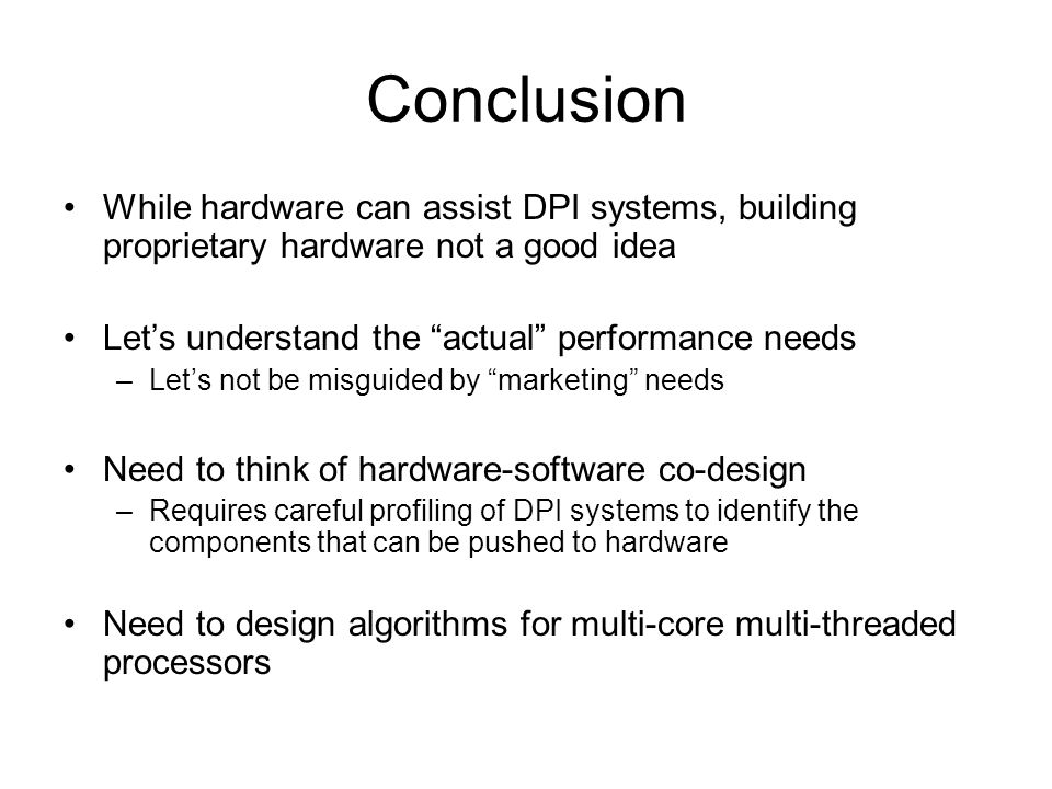 Conclusion While hardware can assist DPI systems, building proprietary hardware not a good idea Lets understand the actual performance needs –Lets not be misguided by marketing needs Need to think of hardware-software co-design –Requires careful profiling of DPI systems to identify the components that can be pushed to hardware Need to design algorithms for multi-core multi-threaded processors