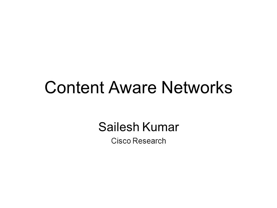 Content Aware Networks Sailesh Kumar Cisco Research