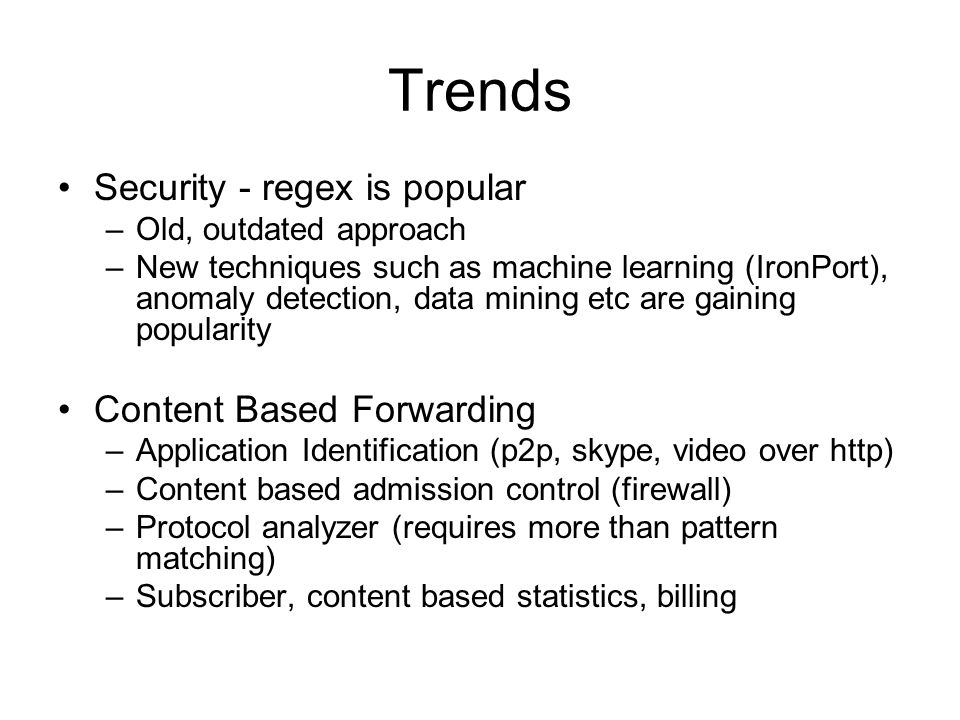 Trends Security - regex is popular –Old, outdated approach –New techniques such as machine learning (IronPort), anomaly detection, data mining etc are gaining popularity Content Based Forwarding –Application Identification (p2p, skype, video over http) –Content based admission control (firewall) –Protocol analyzer (requires more than pattern matching) –Subscriber, content based statistics, billing