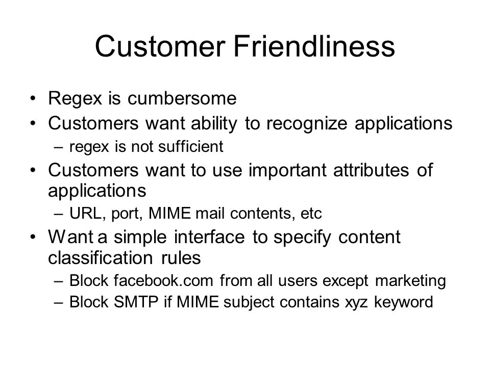 Customer Friendliness Regex is cumbersome Customers want ability to recognize applications –regex is not sufficient Customers want to use important attributes of applications –URL, port, MIME mail contents, etc Want a simple interface to specify content classification rules –Block facebook.com from all users except marketing –Block SMTP if MIME subject contains xyz keyword