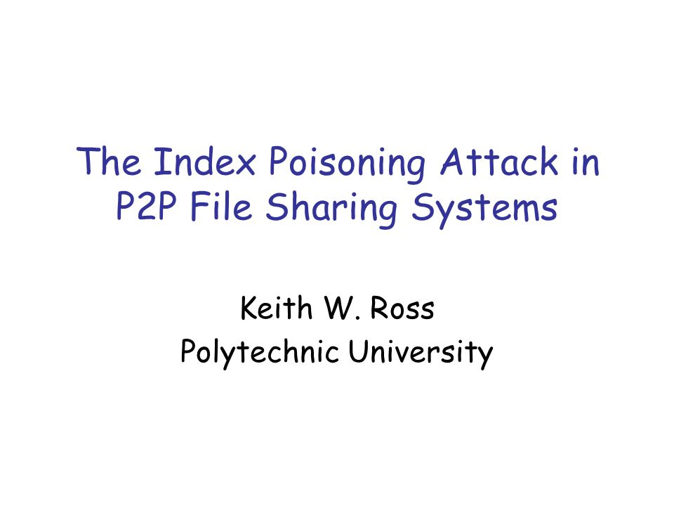 The Index Poisoning Attack in P2P File Sharing Systems Keith W. Ross Polytechnic University