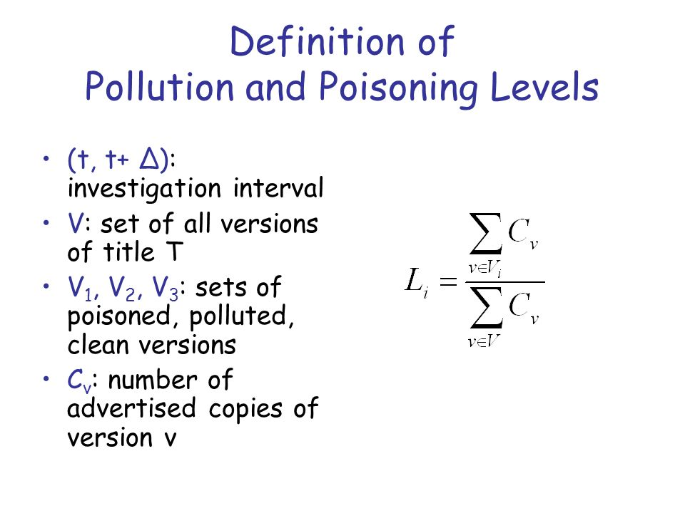 Definition of Pollution and Poisoning Levels (t, t+ Δ): investigation interval V: set of all versions of title T V 1, V 2, V 3 : sets of poisoned, polluted, clean versions C v : number of advertised copies of version v